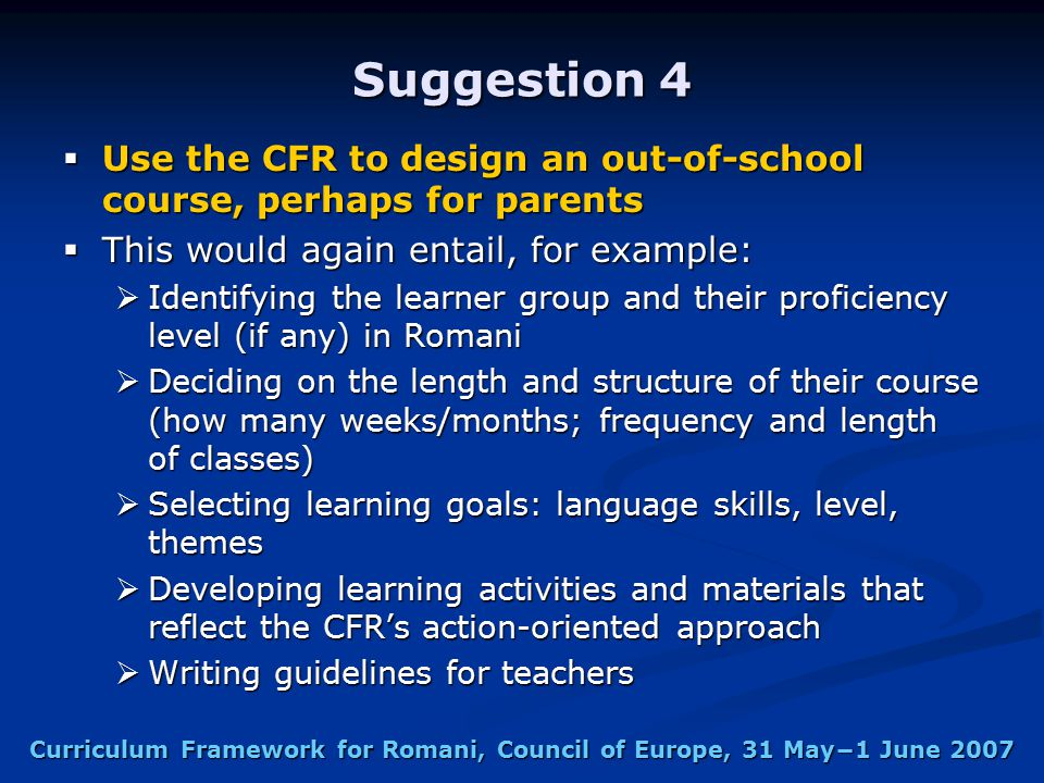 Curriculum Framework for Romani, Council of Europe, 31 May−1 June 2007 Suggestion 4  Use the CFR to design an out-of-school course, perhaps for parents  This would again entail, for example:  Identifying the learner group and their proficiency level (if any) in Romani  Deciding on the length and structure of their course (how many weeks/months; frequency and length of classes)  Selecting learning goals: language skills, level, themes  Developing learning activities and materials that reflect the CFR's action-oriented approach  Writing guidelines for teachers