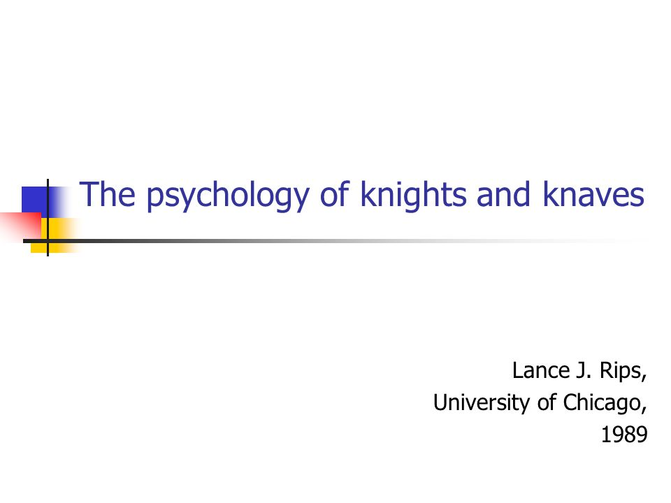 The psychology of knights and knaves Lance J. Rips, University of Chicago, 1989