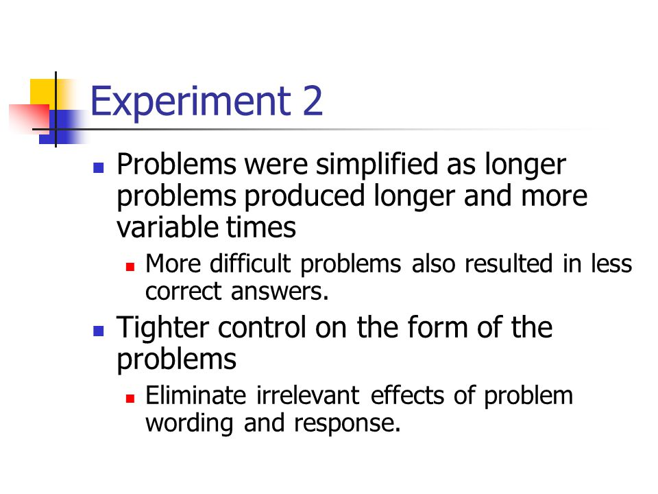 Experiment 2 Problems were simplified as longer problems produced longer and more variable times More difficult problems also resulted in less correct answers.