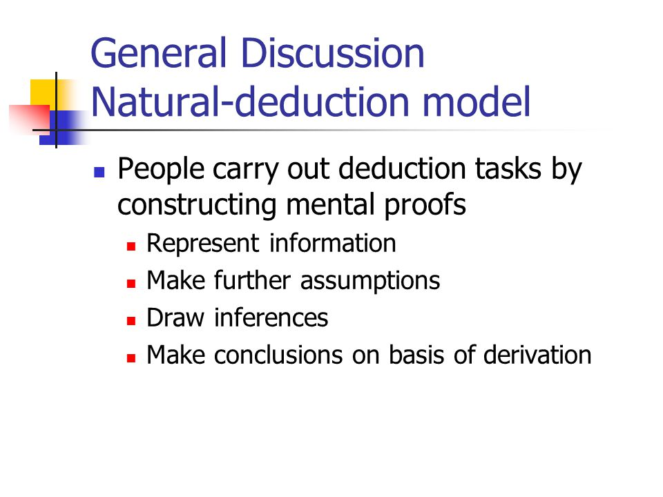 General Discussion Natural-deduction model People carry out deduction tasks by constructing mental proofs Represent information Make further assumptions Draw inferences Make conclusions on basis of derivation