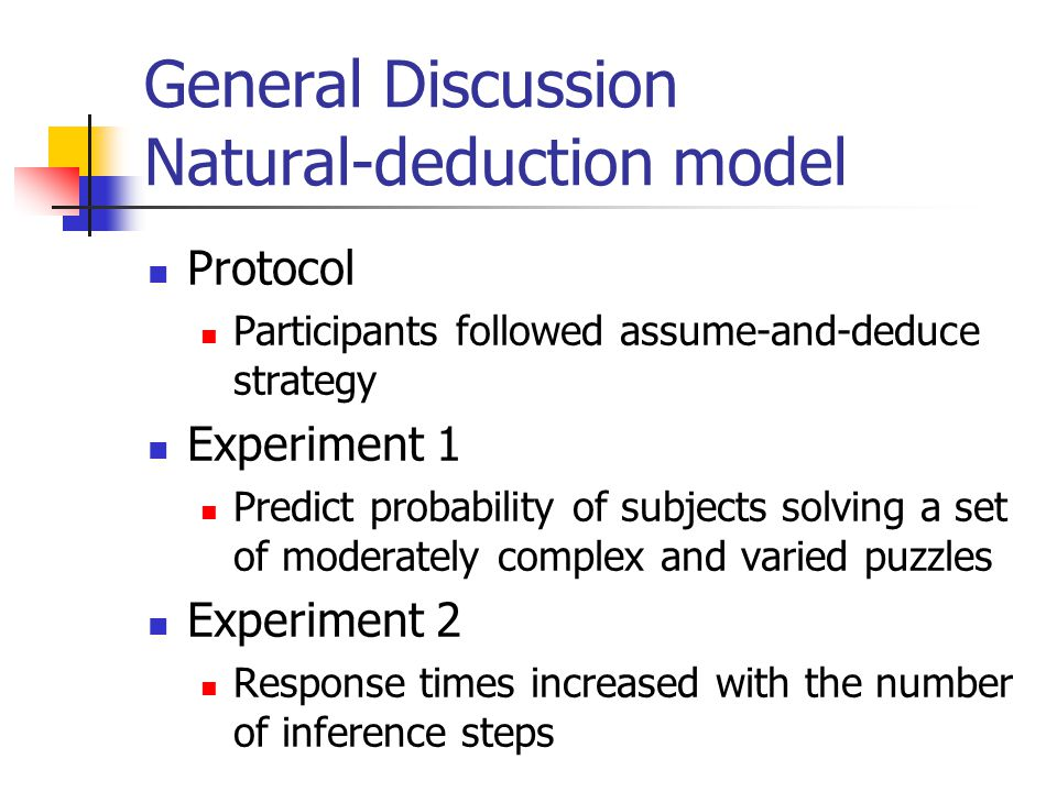 General Discussion Natural-deduction model Protocol Participants followed assume-and-deduce strategy Experiment 1 Predict probability of subjects solving a set of moderately complex and varied puzzles Experiment 2 Response times increased with the number of inference steps
