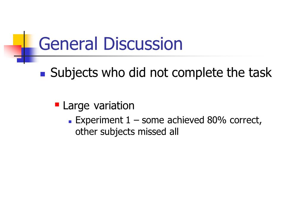General Discussion Subjects who did not complete the task  Large variation Experiment 1 – some achieved 80% correct, other subjects missed all
