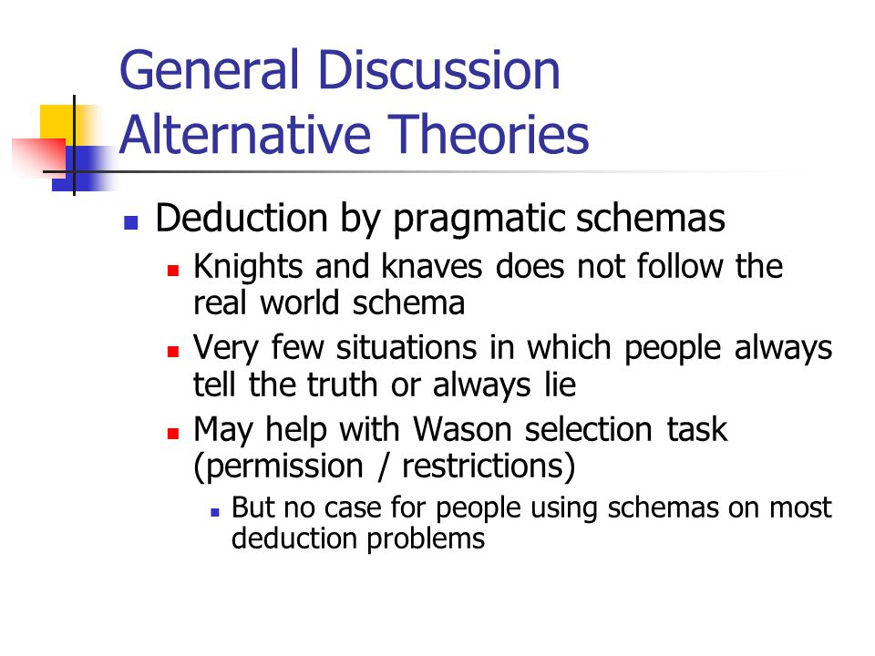 General Discussion Alternative Theories Deduction by pragmatic schemas Knights and knaves does not follow the real world schema Very few situations in which people always tell the truth or always lie May help with Wason selection task (permission / restrictions) But no case for people using schemas on most deduction problems