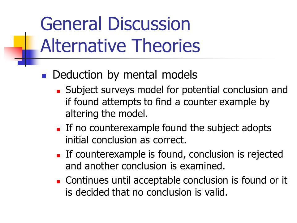 General Discussion Alternative Theories Deduction by mental models Subject surveys model for potential conclusion and if found attempts to find a counter example by altering the model.