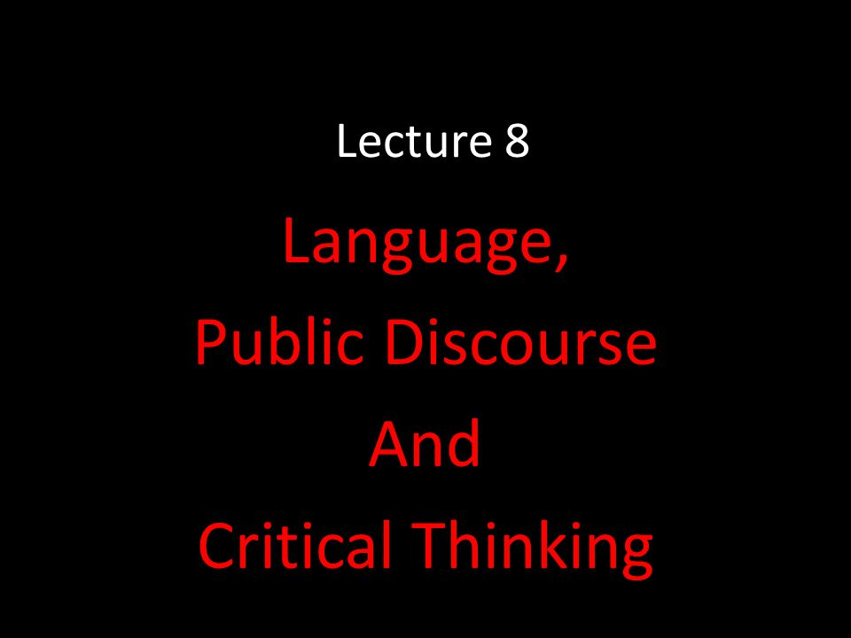Lecture 8 Language, Public Discourse And Critical Thinking