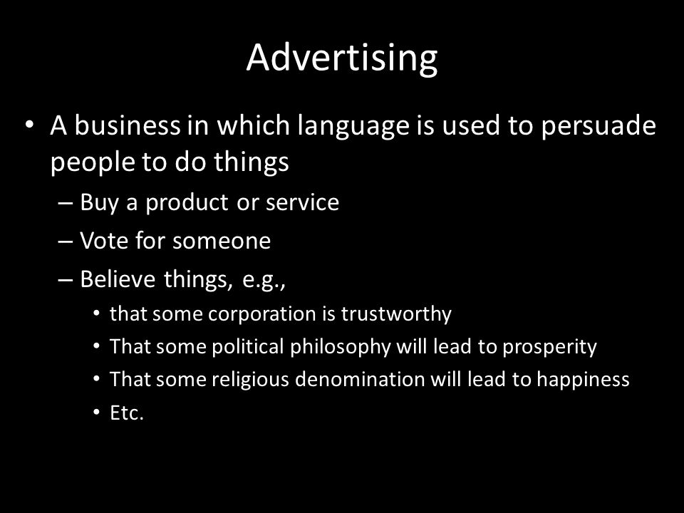 Advertising A business in which language is used to persuade people to do things – Buy a product or service – Vote for someone – Believe things, e.g., that some corporation is trustworthy That some political philosophy will lead to prosperity That some religious denomination will lead to happiness Etc.