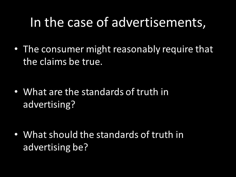 In the case of advertisements, The consumer might reasonably require that the claims be true.
