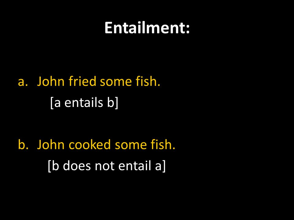 Entailment: a.John fried some fish. [a entails b] b.John cooked some fish. [b does not entail a]