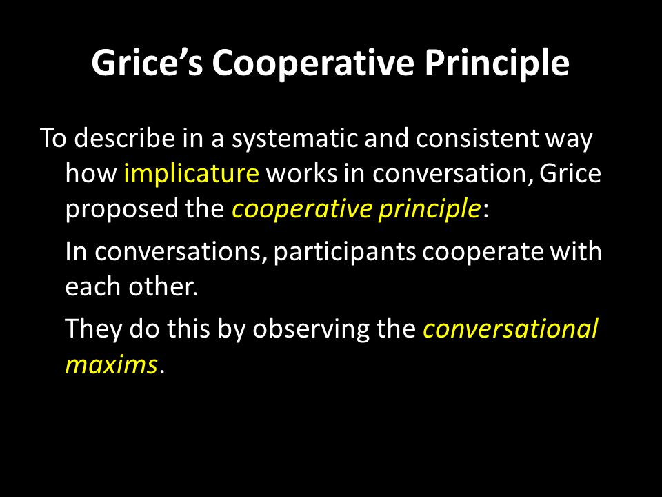 To describe in a systematic and consistent way how implicature works in conversation, Grice proposed the cooperative principle: In conversations, participants cooperate with each other.