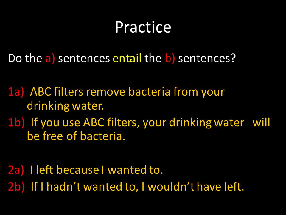 Practice Do the a) sentences entail the b) sentences? 1a) ABC filters remove bacteria from your drinking water. 1b) If you use ABC filters, your drink