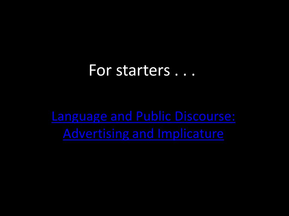For starters... Language and Public Discourse: Advertising and Implicature