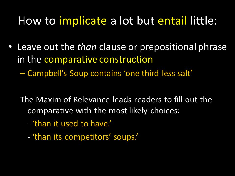 How to implicate a lot but entail little: Leave out the than clause or prepositional phrase in the comparative construction – Campbell's Soup contains 'one third less salt' The Maxim of Relevance leads readers to fill out the comparative with the most likely choices: - 'than it used to have.' - 'than its competitors' soups.'