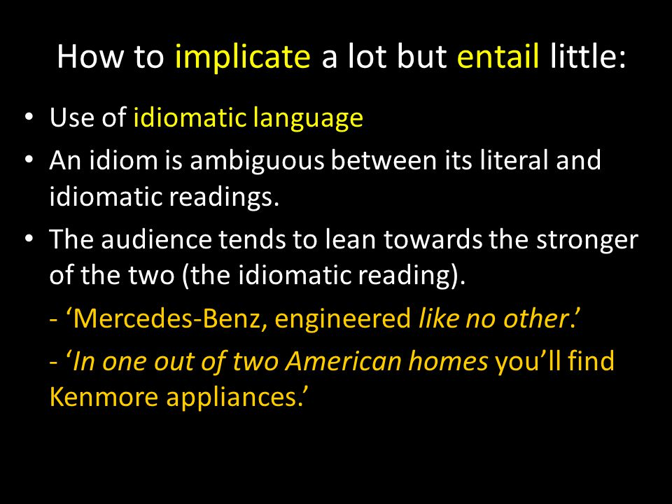 How to implicate a lot but entail little: Use of idiomatic language An idiom is ambiguous between its literal and idiomatic readings.