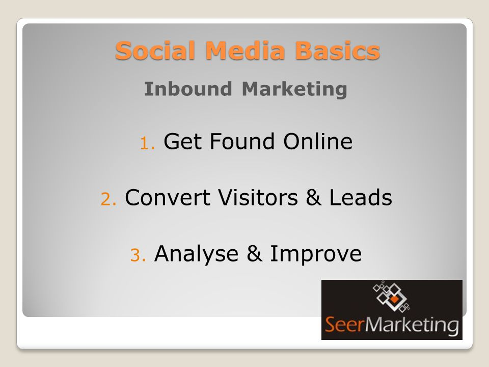 Social Media Basics Inbound Marketing 1. Get Found Online 2. Convert Visitors & Leads 3. Analyse & Improve