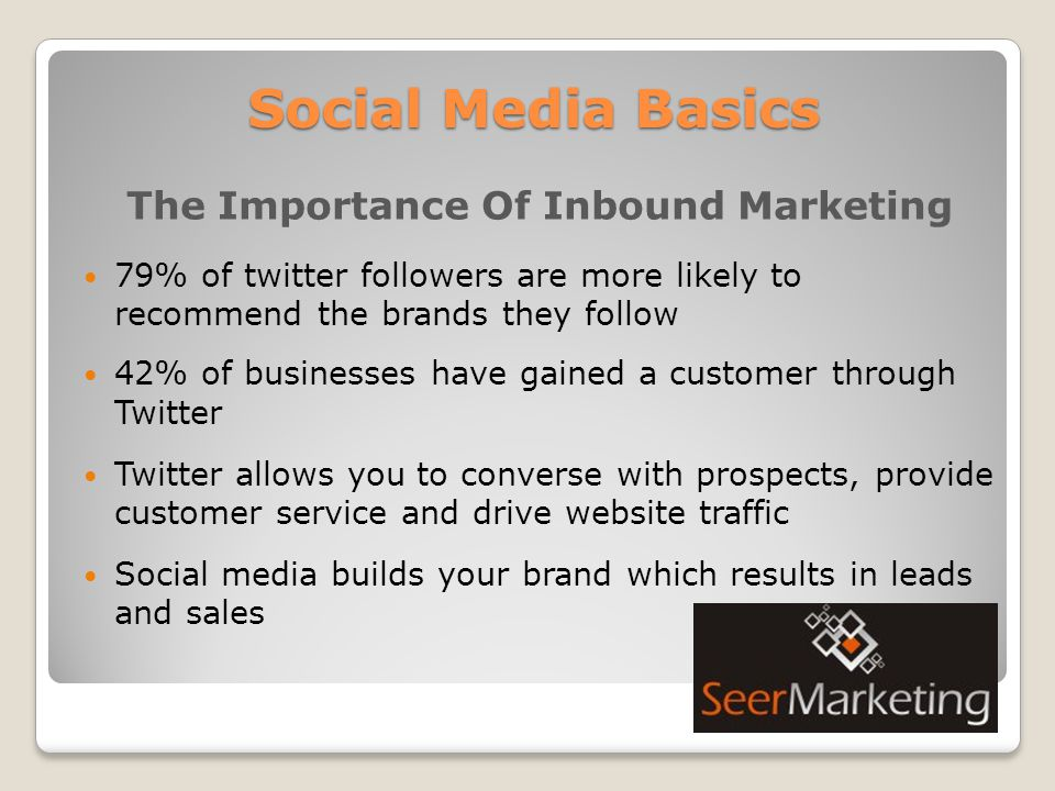 Social Media Basics The Importance Of Inbound Marketing 79% of twitter followers are more likely to recommend the brands they follow 42% of businesses