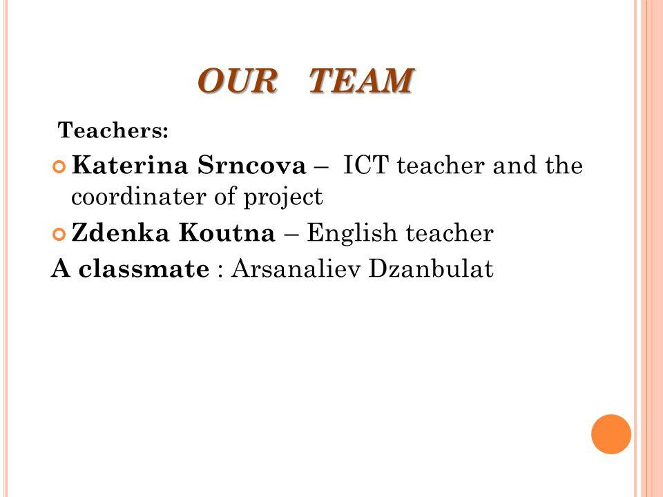 OUR TEAM T eachers: Katerina Srncova – ICT teacher and the coordinater of project Zdenka Koutna – English teacher A classmate : Arsanaliev Dzanbulat