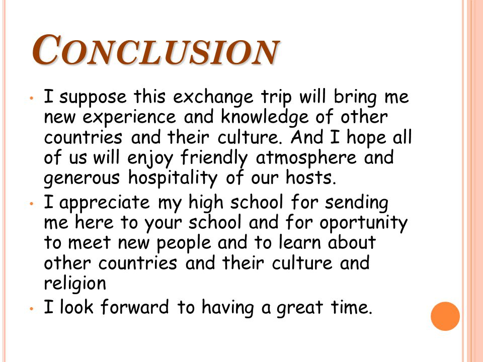 C ONCLUSION I suppose this exchange trip will bring me new experience and knowledge of other countries and their culture.