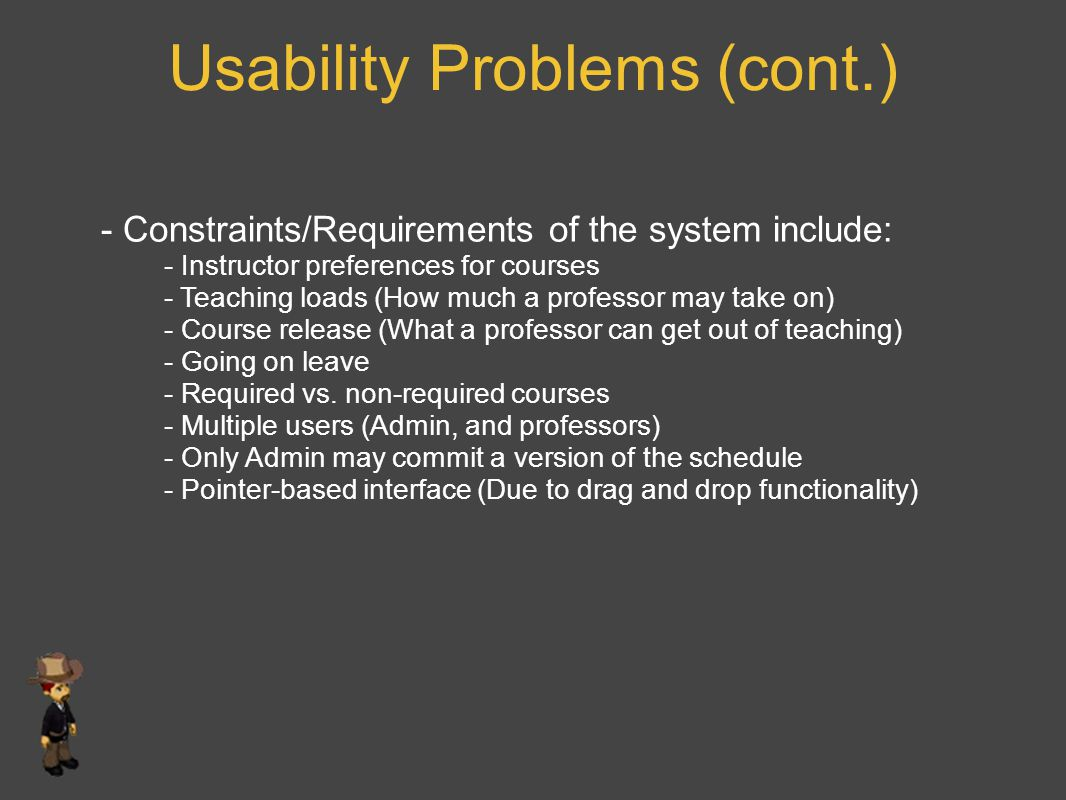 Usability Problems (cont.) - Constraints/Requirements of the system include: - Instructor preferences for courses - Teaching loads (How much a professor may take on) - Course release (What a professor can get out of teaching) - Going on leave - Required vs.