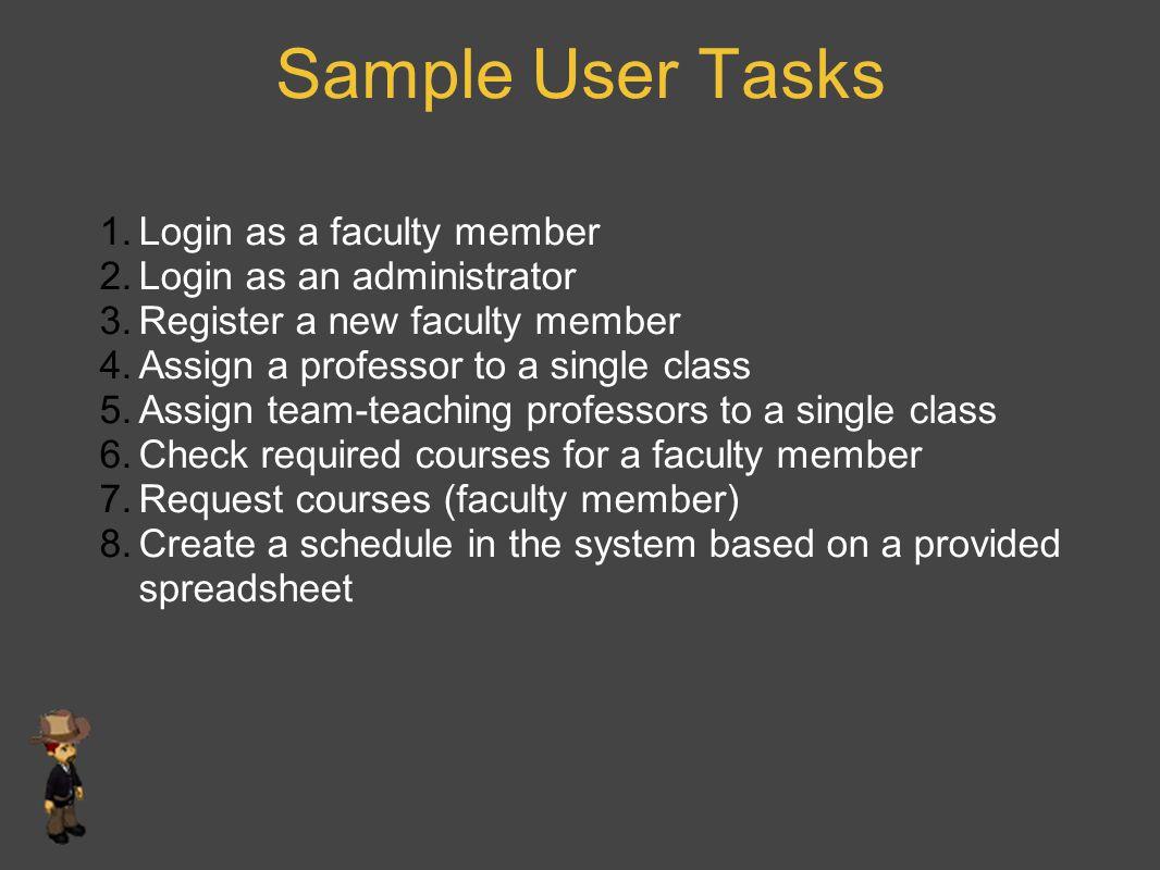 Sample User Tasks 1.Login as a faculty member 2.Login as an administrator 3.Register a new faculty member 4.Assign a professor to a single class 5.Ass