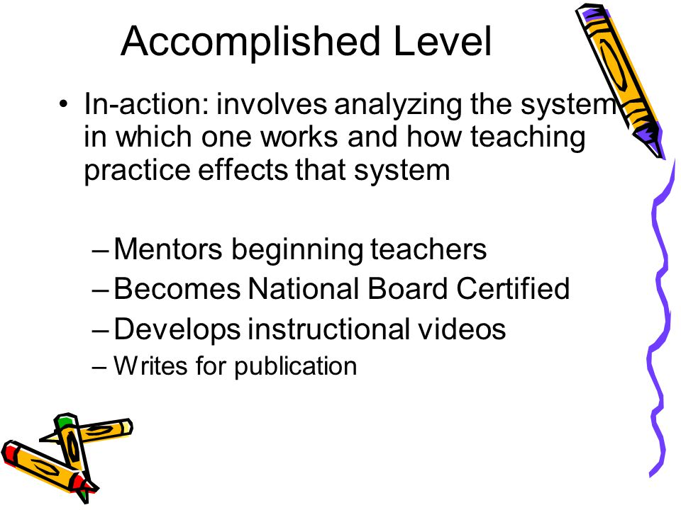 Accomplished Level In-action: involves analyzing the system in which one works and how teaching practice effects that system –Mentors beginning teachers –Becomes National Board Certified –Develops instructional videos –Writes for publication