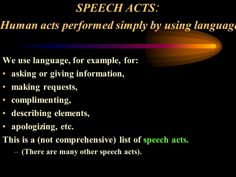 SPEECH ACTS : Human acts performed simply by using language We use language, for example, for: asking or giving information, making requests, complime