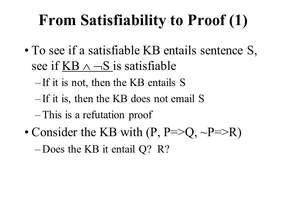 From Satisfiability to Proof (1) To see if a satisfiable KB entails sentence S, see if KB   S is satisfiable –If it is not, then the KB entails S –If it is, then the KB does not email S –This is a refutation proof Consider the KB with (P, P=>Q, ~P=>R) –Does the KB it entail Q.