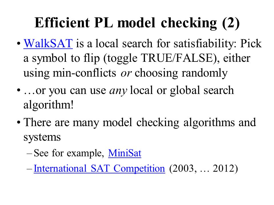 Efficient PL model checking (2) WalkSAT is a local search for satisfiability: Pick a symbol to flip (toggle TRUE/FALSE), either using min-conflicts or choosing randomlyWalkSAT …or you can use any local or global search algorithm.