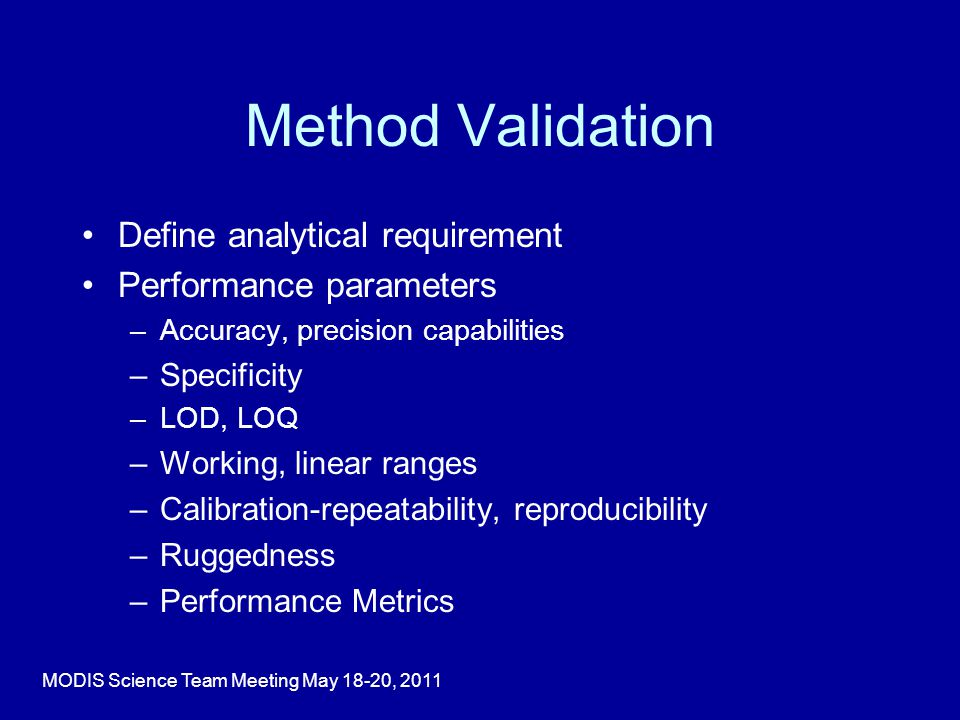 Method Validation Define analytical requirement Performance parameters –Accuracy, precision capabilities –Specificity –LOD, LOQ –Working, linear ranges –Calibration-repeatability, reproducibility –Ruggedness –Performance Metrics MODIS Science Team Meeting May 18-20, 2011