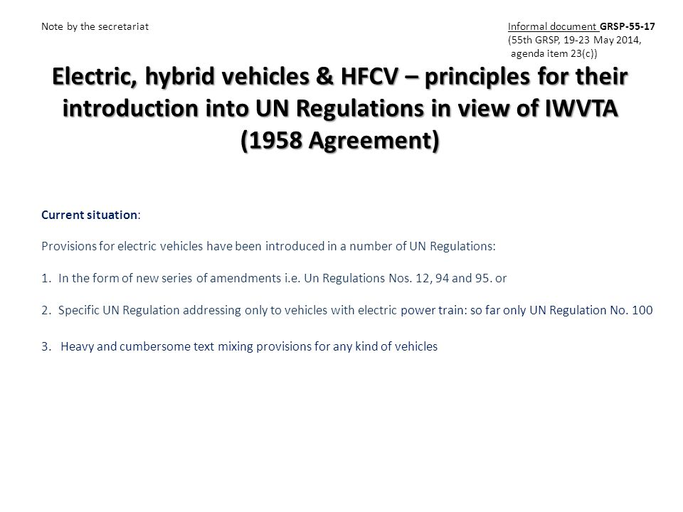 Electric, hybrid vehicles & HFCV – principles for their introduction into UN Regulations in view of IWVTA (1958 Agreement) Note by the secretariat Informal document GRSP-55-17 (55th GRSP, 19-23 May 2014, agenda item 23(c)) Current situation: Provisions for electric vehicles have been introduced in a number of UN Regulations: 1.In the form of new series of amendments i.e.