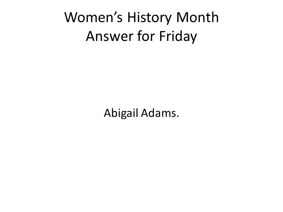Women's History Month Answer for Friday Abigail Adams.