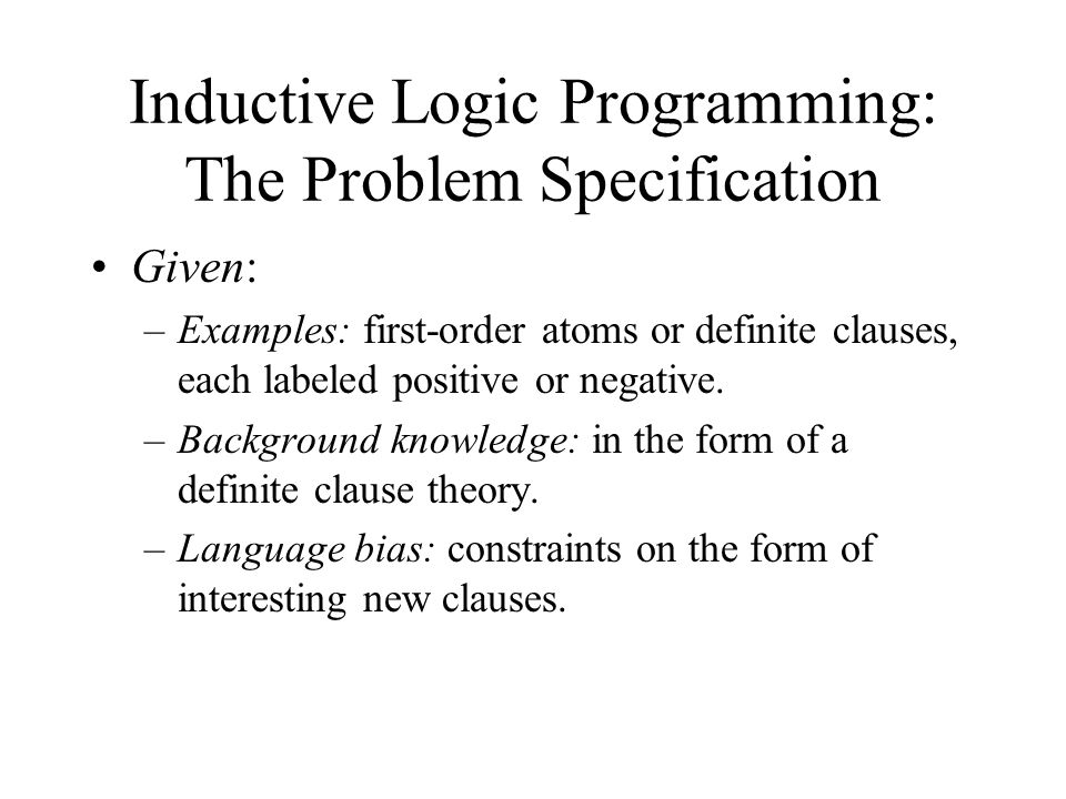 Inductive Logic Programming: The Problem Specification Given: –Examples: first-order atoms or definite clauses, each labeled positive or negative.