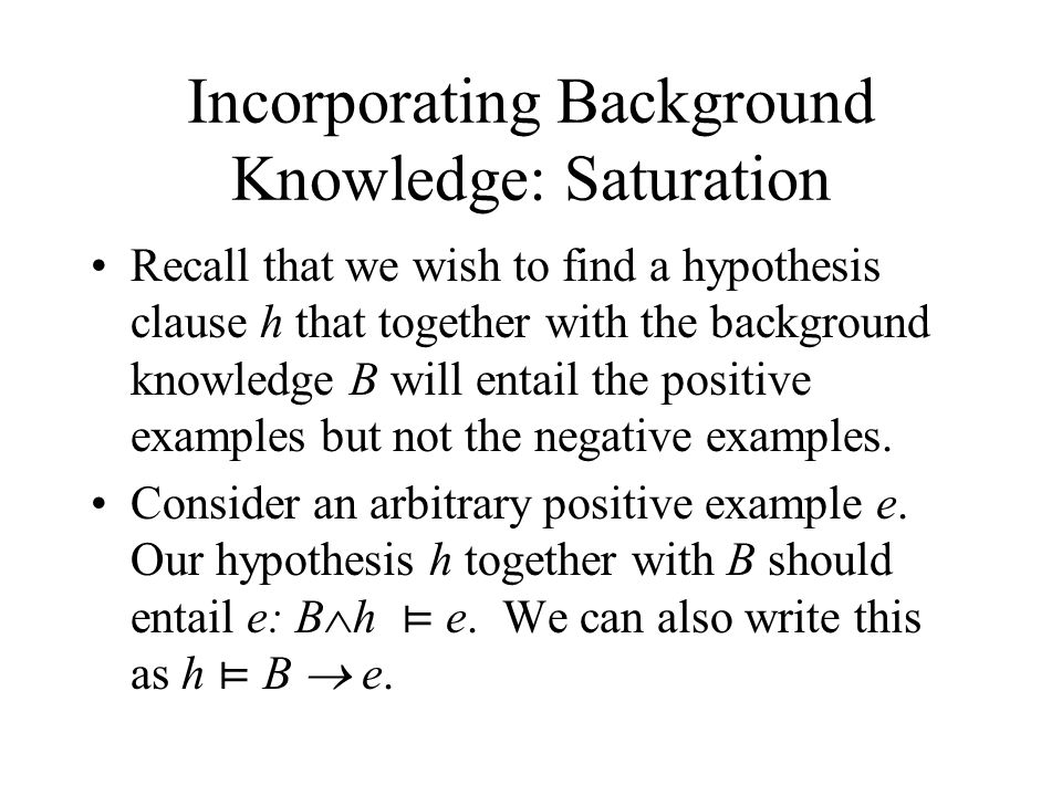 Incorporating Background Knowledge: Saturation Recall that we wish to find a hypothesis clause h that together with the background knowledge B will entail the positive examples but not the negative examples.