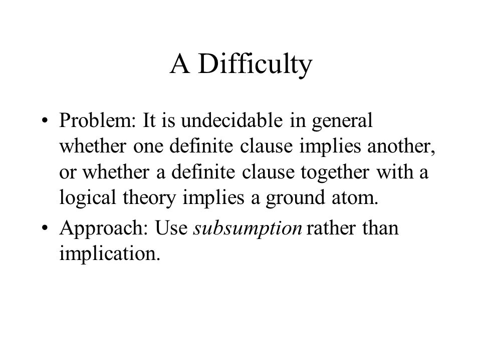 A Difficulty Problem: It is undecidable in general whether one definite clause implies another, or whether a definite clause together with a logical theory implies a ground atom.