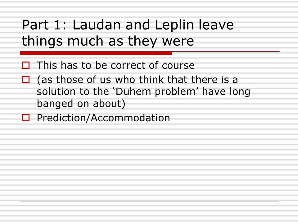 Part 1: Laudan and Leplin leave things much as they were  This has to be correct of course  (as those of us who think that there is a solution to the 'Duhem problem' have long banged on about)  Prediction/Accommodation