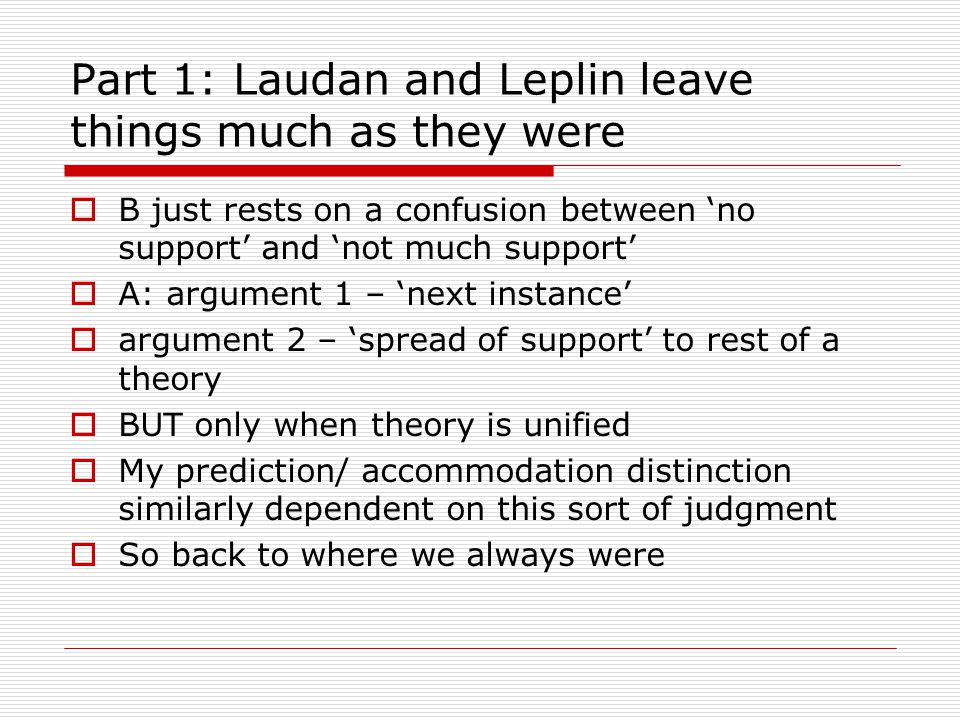 Part 1: Laudan and Leplin leave things much as they were  B just rests on a confusion between 'no support' and 'not much support'  A: argument 1 – 'next instance'  argument 2 – 'spread of support' to rest of a theory  BUT only when theory is unified  My prediction/ accommodation distinction similarly dependent on this sort of judgment  So back to where we always were
