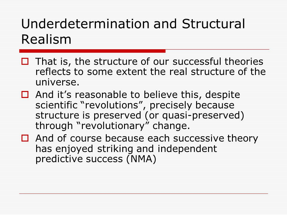 Underdetermination and Structural Realism  That is, the structure of our successful theories reflects to some extent the real structure of the universe.