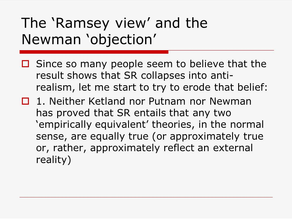 The 'Ramsey view' and the Newman 'objection'  Since so many people seem to believe that the result shows that SR collapses into anti- realism, let me start to try to erode that belief:  1.