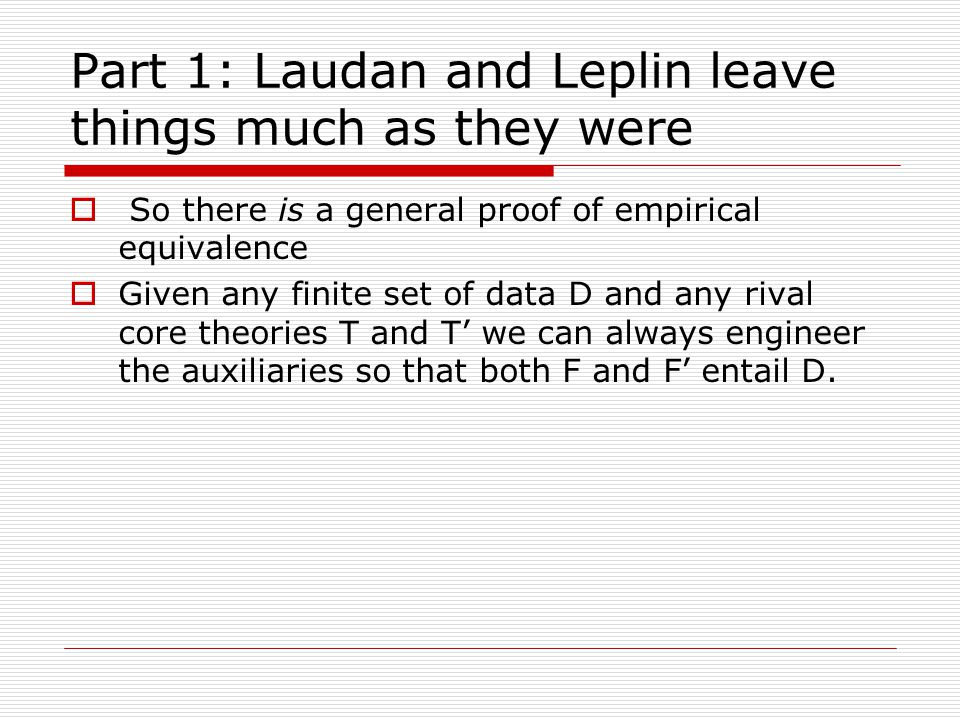 Part 1: Laudan and Leplin leave things much as they were  So there is a general proof of empirical equivalence  Given any finite set of data D and any rival core theories T and T' we can always engineer the auxiliaries so that both F and F' entail D.