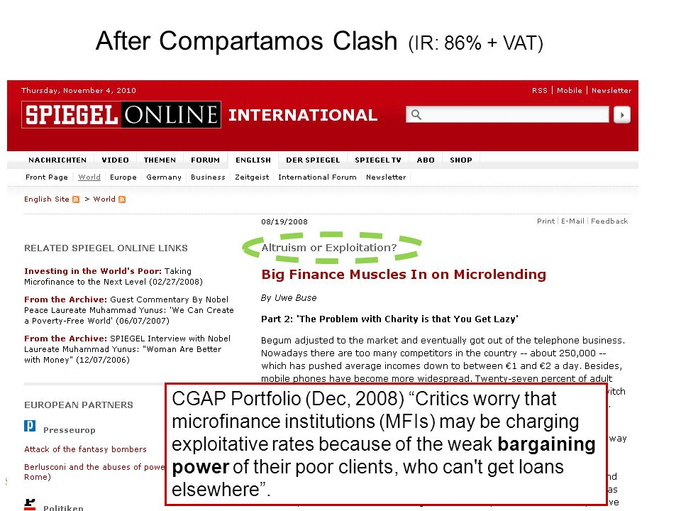 After Compartamos Clash (IR: 86% + VAT) CGAP Portfolio (Dec, 2008) Critics worry that microfinance institutions (MFIs) may be charging exploitative rates because of the weak bargaining power of their poor clients, who can t get loans elsewhere .