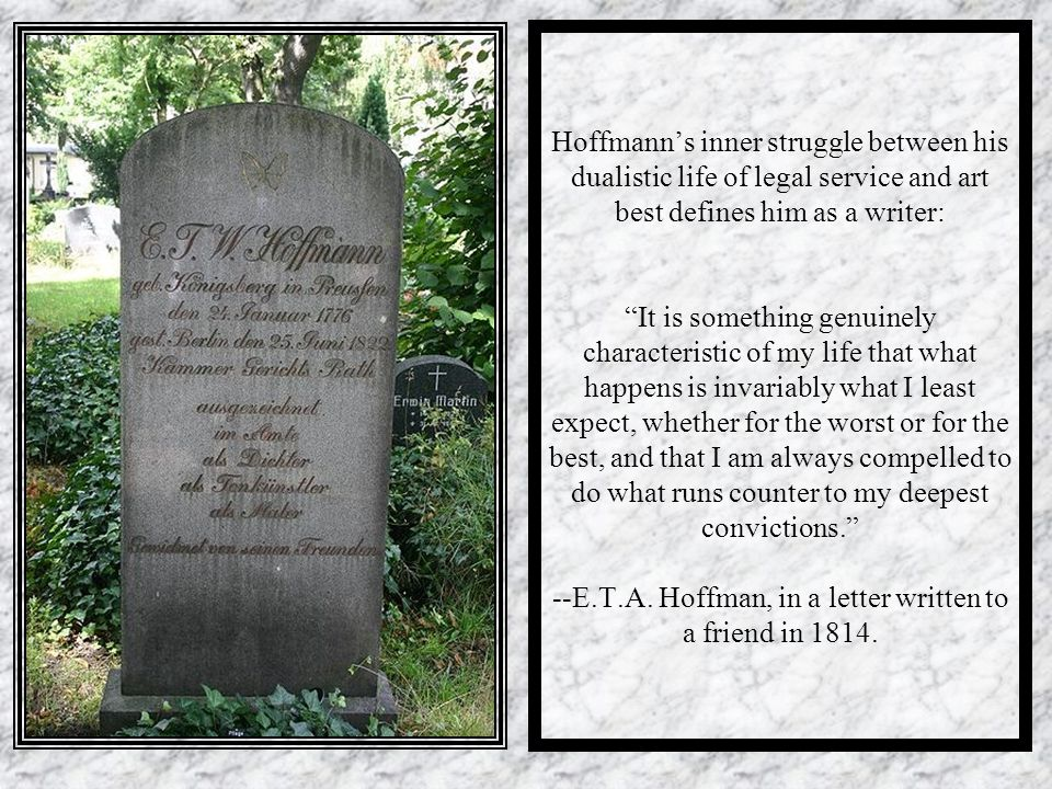 Hoffmann's inner struggle between his dualistic life of legal service and art best defines him as a writer: It is something genuinely characteristic of my life that what happens is invariably what I least expect, whether for the worst or for the best, and that I am always compelled to do what runs counter to my deepest convictions. --E.T.A.