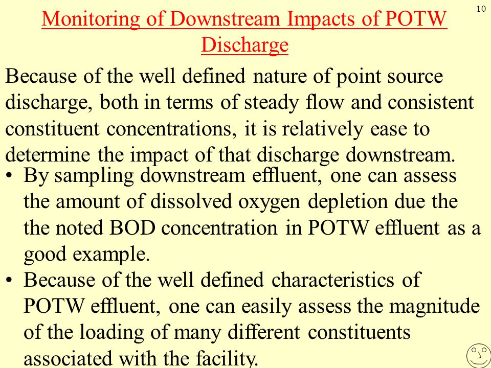 10 Monitoring of Downstream Impacts of POTW Discharge Because of the well defined nature of point source discharge, both in terms of steady flow and consistent constituent concentrations, it is relatively ease to determine the impact of that discharge downstream.