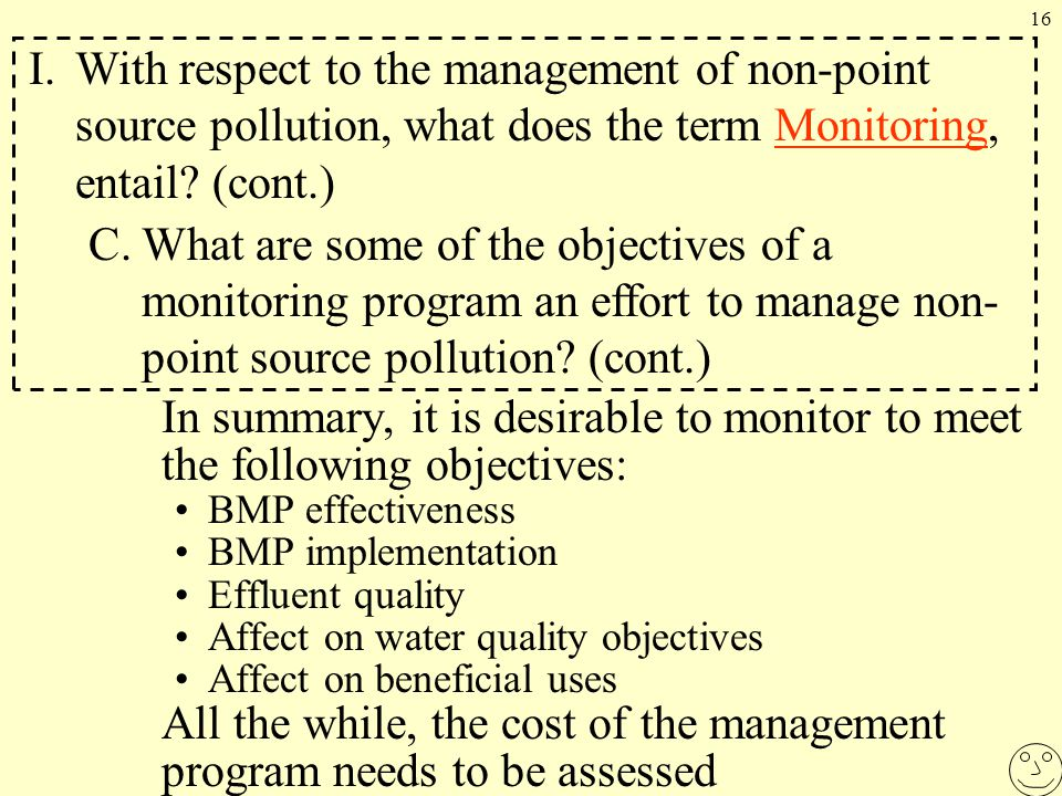 16 In summary, it is desirable to monitor to meet the following objectives: BMP effectiveness BMP implementation Effluent quality Affect on water quality objectives Affect on beneficial uses All the while, the cost of the management program needs to be assessed I.With respect to the management of non-point source pollution, what does the term Monitoring, entail.