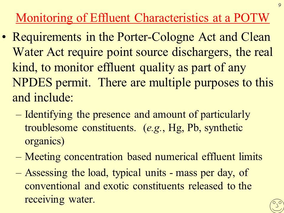 9 Monitoring of Effluent Characteristics at a POTW Requirements in the Porter-Cologne Act and Clean Water Act require point source dischargers, the real kind, to monitor effluent quality as part of any NPDES permit.