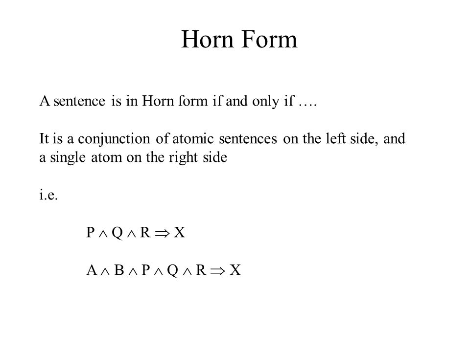 Horn Form A sentence is in Horn form if and only if …. It is a conjunction of atomic sentences on the left side, and a single atom on the right side i