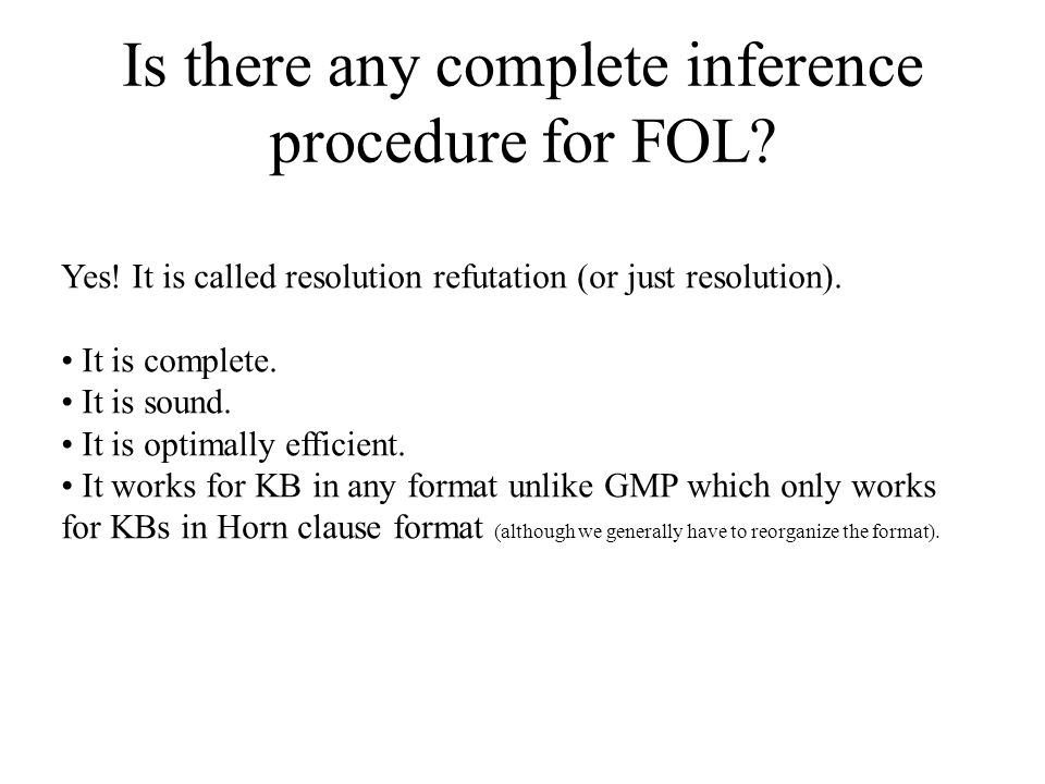 Is there any complete inference procedure for FOL? Yes! It is called resolution refutation (or just resolution). It is complete. It is sound. It is op