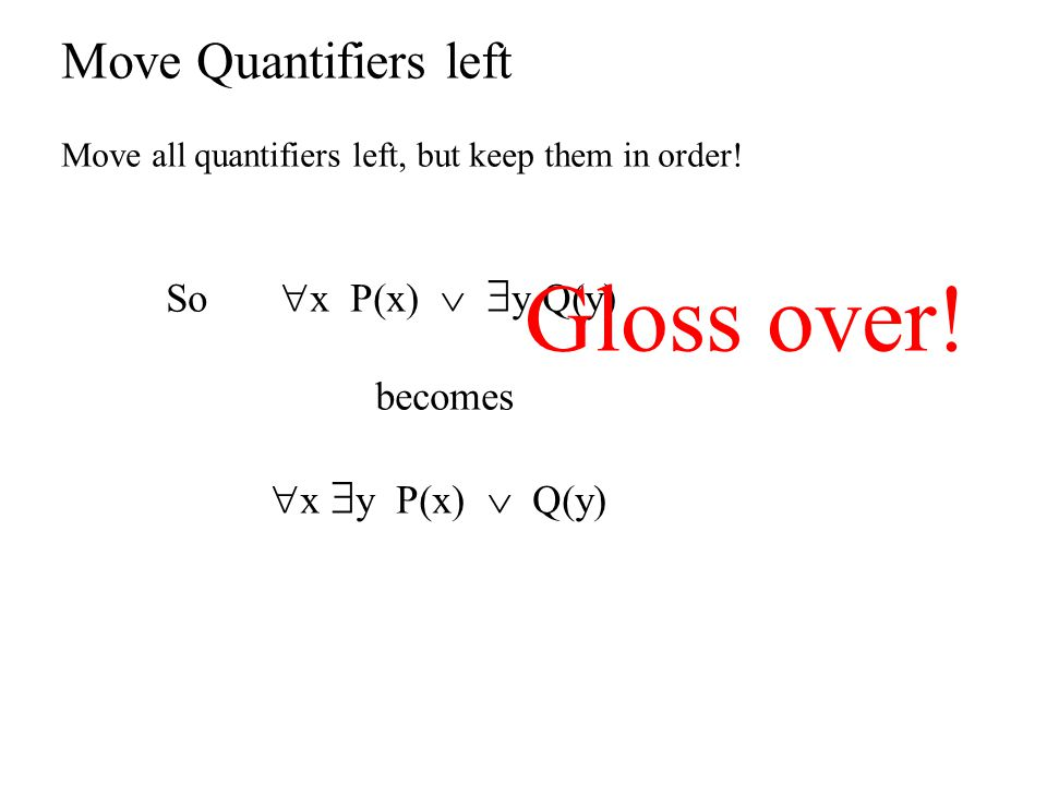 Move Quantifiers left Move all quantifiers left, but keep them in order! So  x P(x)   y Q(y) becomes  x  y P(x)  Q(y) Gloss over!