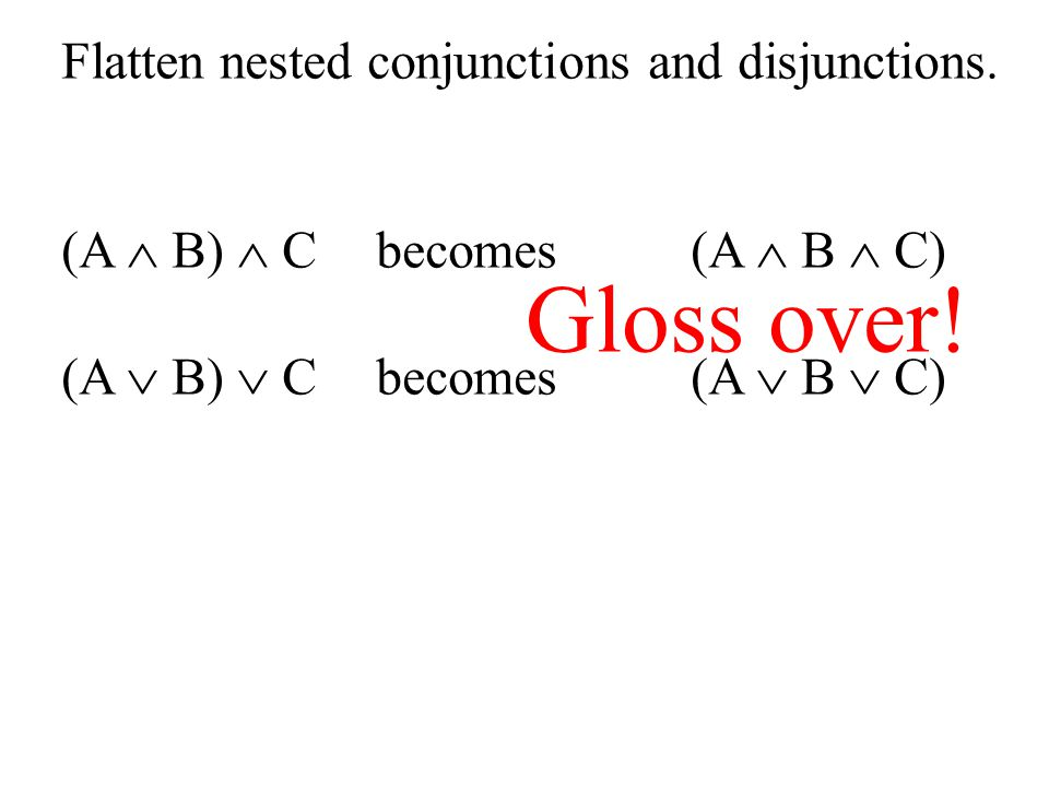 Flatten nested conjunctions and disjunctions. (A  B)  C becomes (A  B  C) (A  B)  Cbecomes (A  B  C) Gloss over!