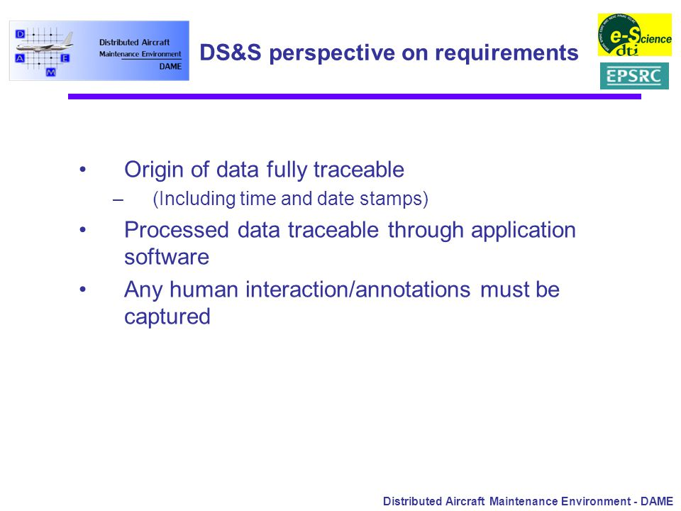 Distributed Aircraft Maintenance Environment - DAME DS&S perspective on requirements Origin of data fully traceable –(Including time and date stamps) Processed data traceable through application software Any human interaction/annotations must be captured