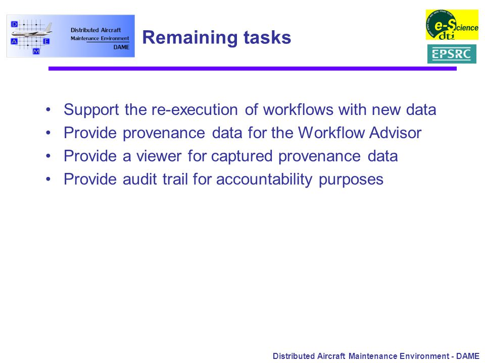 Distributed Aircraft Maintenance Environment - DAME Remaining tasks Support the re-execution of workflows with new data Provide provenance data for the Workflow Advisor Provide a viewer for captured provenance data Provide audit trail for accountability purposes