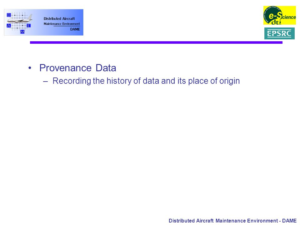 Distributed Aircraft Maintenance Environment - DAME Provenance Data –Recording the history of data and its place of origin